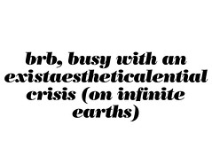 brb, bust with an existaestheticalential crisis (on infinite earths)