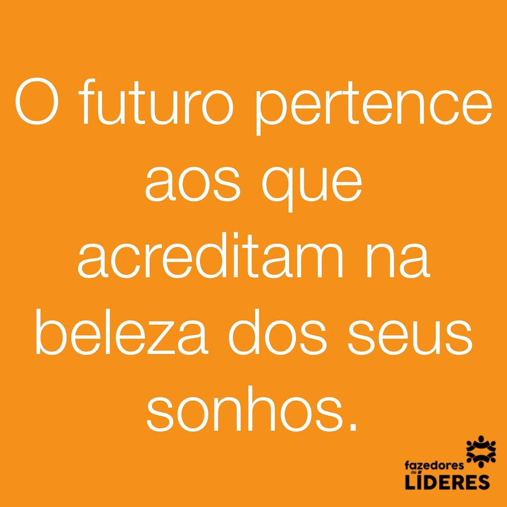 O futuro pertence aos que acreditam na beleza dos seus sonhos.