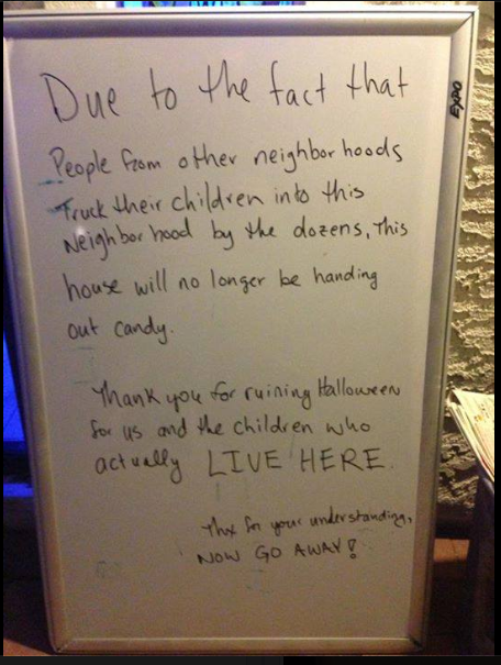 Due to the fact that people truck their kids in from other neighborhoods by the dozens, this house will no longer be handing out candy.   Thank you for ruining halloween for us and the children who ACTUALLY LIVE HERE.   Thanks for understanding.   Now, GO AWAY!