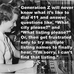 "Generation Z will never know what it's like to dial 411 and answer questions like, ""What city please?"" and ""What listing please?""  Or, then get frustrated only to try multiple listing names to finally hear, ""I'm sorry, I can't find that listing."""