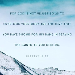 God is not unjust; he will not forget your work and the love you have shown him as you have helped his people and continue to help them. Hebrews 6:10 NIV