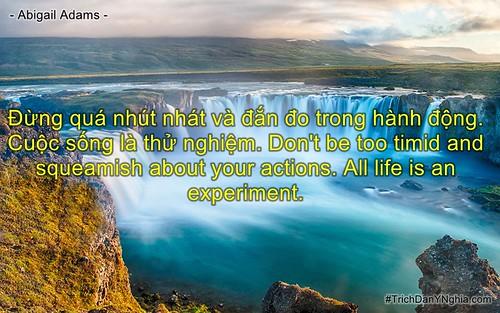 Đừng quá nhút nhát và đắn đo trong hành động. Cuộc sống là thử nghiệm. Don't be