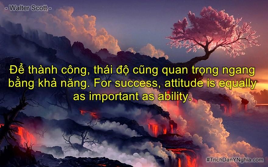 Để thành công, thái độ cũng quan trọng ngang bằng khả năng. For success,