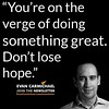 """You're on the verge of doing something great. Don't lose hope."" – Evan Carmichael #Believe by Scunizzo"