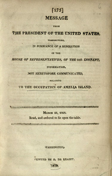 Monroe, James. Message from the President of the United States, Transmitting, in Pursuance of a Resolution of the House of Representatives, of the 20th Instant, Information, not heretofore Communicated, Relating to the Occupation of Amelia Island. March 26, 1818. Read, and Ordered to Lie upon the Table. Washington: E. de Krafft, 1818. Print.