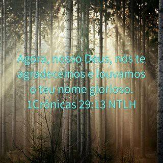 Então, ali em frente de todo o povo, o rei Davi louvou a Deus, o Senhor . Ele disse: — Ó Senhor , Deus do nosso antepassado Jacó, bendito sejas para sempre! Tu és grande e poderoso, glorioso , esplêndido e majestoso. Tudo o que existe no céu e na terra pe