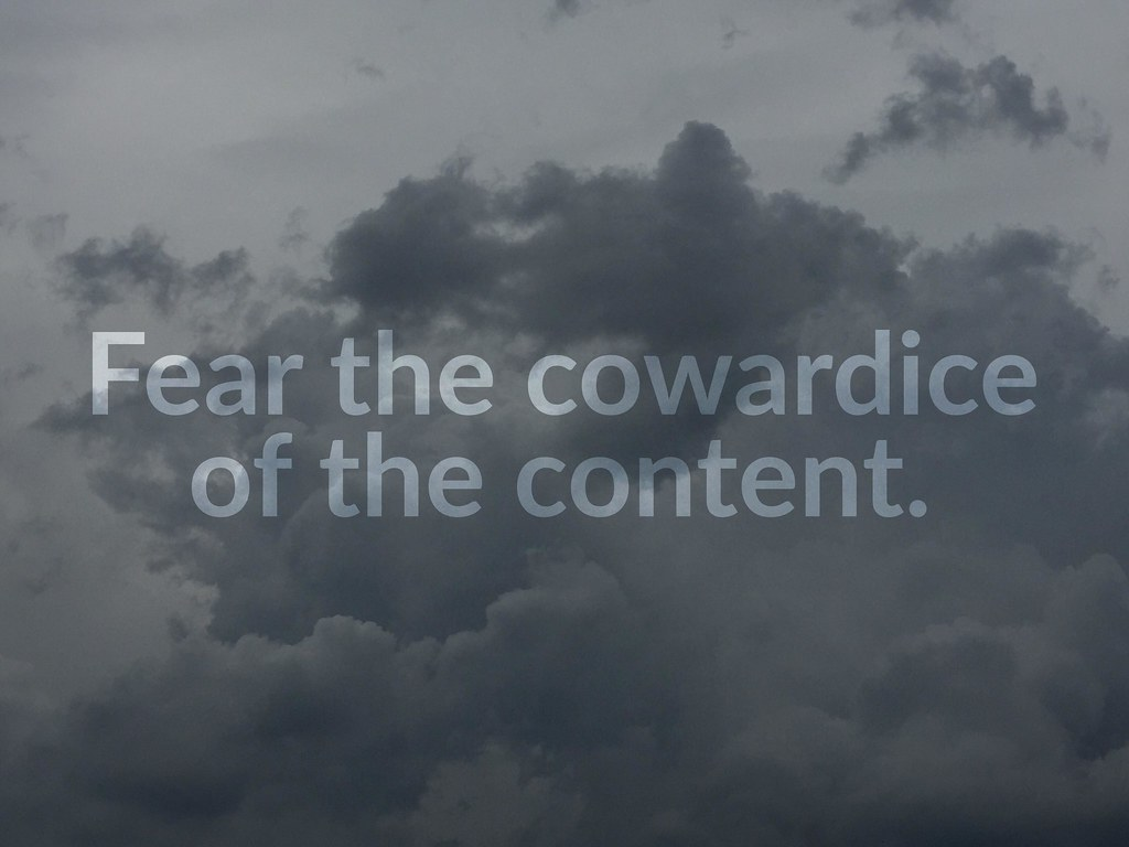 Fear the cowardice of the content.