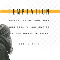 """And remember, when you are being tempted, do not say, """"God is tempting me."""" God is never tempted to do wrong, and he never tempts anyone else. Temptation comes from our own desires, which entice us and drag us away. James 1:13-14 NLT"""