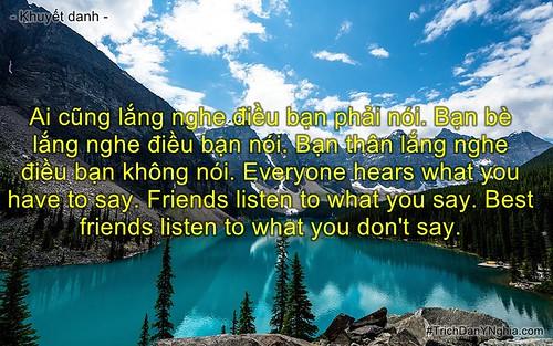Ai cũng lắng nghe điều bạn phải nói. Bạn bè lắng nghe điều bạn nói. Bạn thân