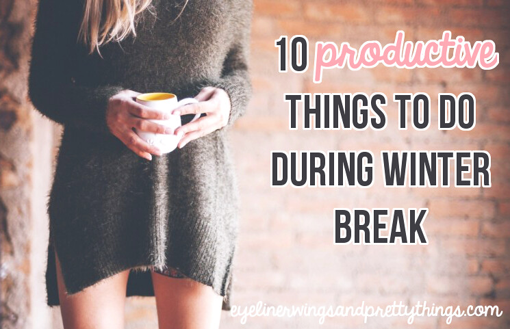 10 Productive Things to do During Winter Break // eyeliner wings and pretty things
