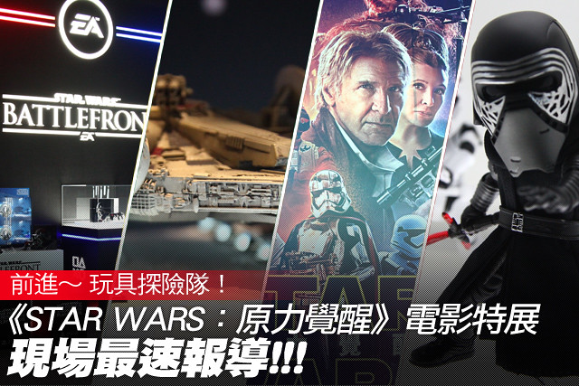 玩具探險隊~ 《STAR WARS:原力覺醒》電影特展 現場最速報導!!!