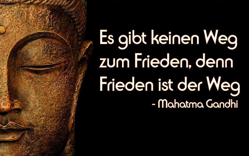 Es gibt keinen Weg zum Frieden denn Frieden ist der Weg - Mahatma Gandhi